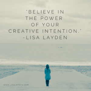"""Believe in the power of your creative intention.""-Lisa Layden"